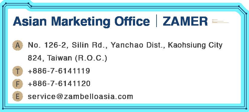 Asian Marketing Office ZAMER No. 126-2, Silin Rd., Yanchao Dist., Kaohsiung City 824, Taiwan (R.O.C.)